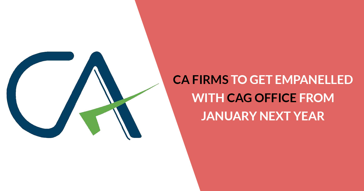 CA Firms To Get Empanelled with CAG Office from January Next Year