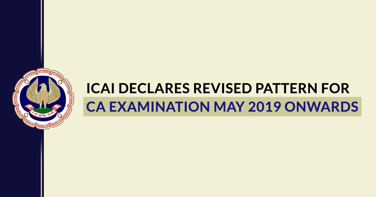 ICAI Declares Revised Pattern for CA Examination May 2019 Onwards