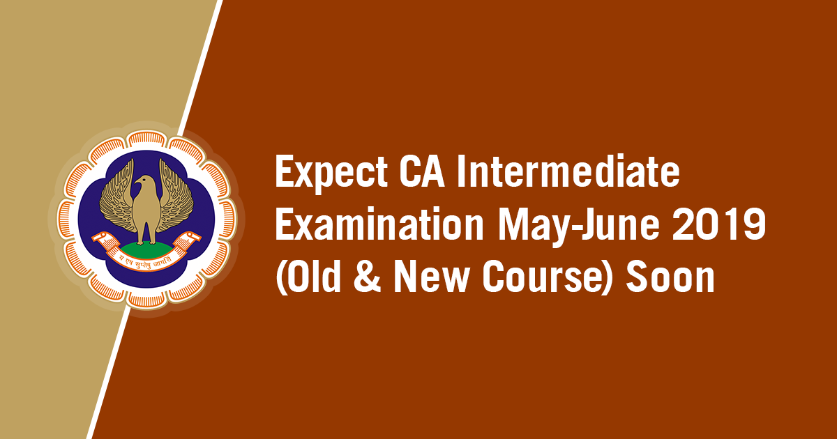 Expect CA Intermediate Examination May-June 2019 (Old & New Course) Soon