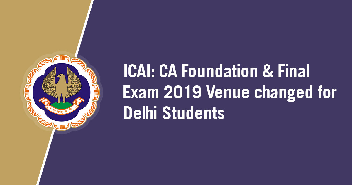 ICAI : CA Foundation & Final Exam 2019 Venue changed for Delhi Students