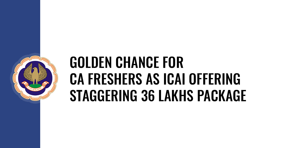 Golden chance for CA Freshers as ICAI Offering Staggering 36 Lakhs Package