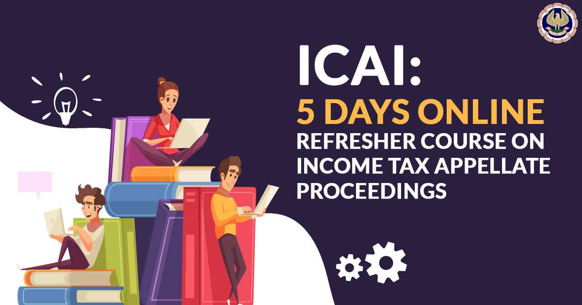 ICAI: 5 Days Online Refresher Course on Income Tax Appellate Proceedings
