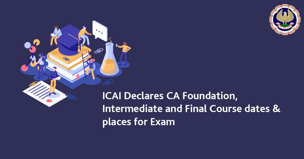 ICAI Declares CA Foundation,Intermediate, Final Course dates & places for Exam