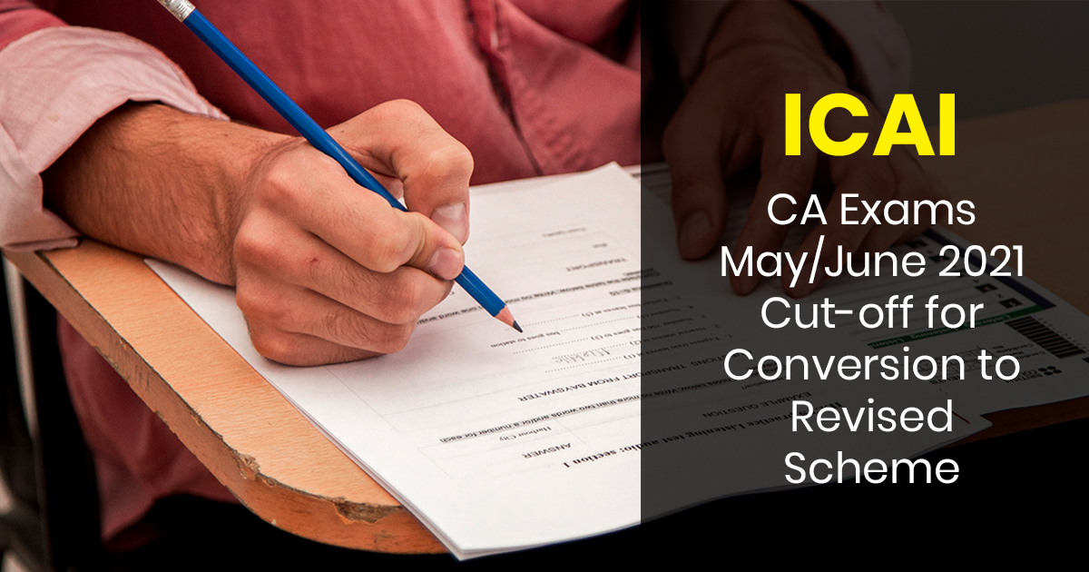 ICAI: CA Exams May/June 2021Cut-off for Conversion to Revised Scheme