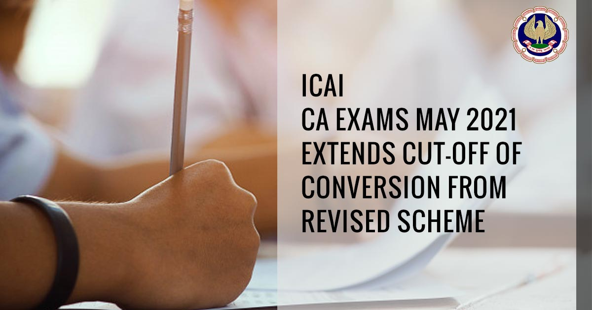 ICAI CA Exams May 2021 Extends Cut-off of conversion from Revised Scheme