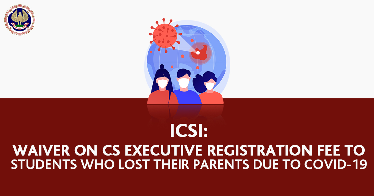 ICSI: Waiver on CS Executive Registration Fee to Students who Lost Their Parents due to Covid-19
